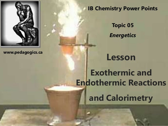 Lesson Exothermic and Endothermic Reactions and Calorimetry IB Chemistry Power Points Topic 05 Energetics www.pedagogics.ca
