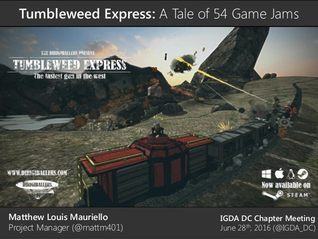 Tumbleweed Express: A Tale of 54 Game Jams Matthew Louis Mauriello Project Manager (@mattm401) IGDA DC Chapter Meeting Jun...