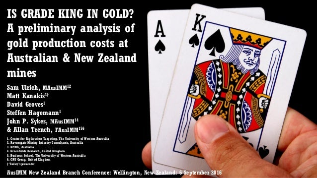 IS GRADE KING IN GOLD? A preliminary analysis of gold production costs at Australian & New Zealand mines Sam Ulrich, MAusI...