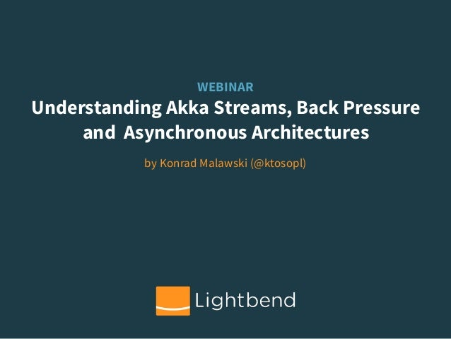 WEBINAR Understanding Akka Streams, Back Pressure and Asynchronous Architectures by Konrad Malawski (@ktosopl)