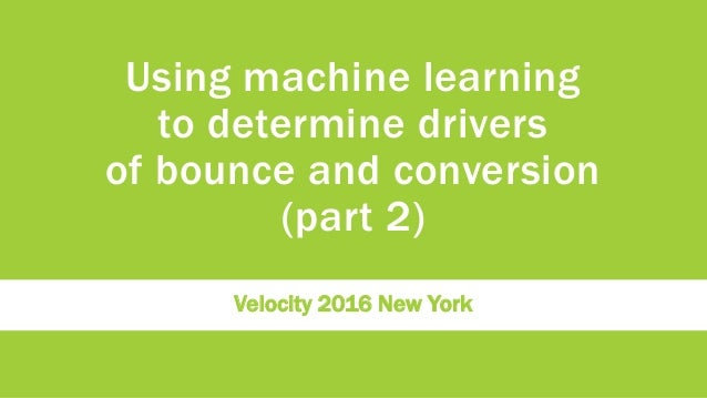 Using machine learning to determine drivers of bounce and conversion (part 2) Velocity 2016 New York