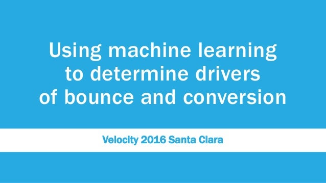 Using machine learning to determine drivers of bounce and conversion Velocity 2016 Santa Clara
