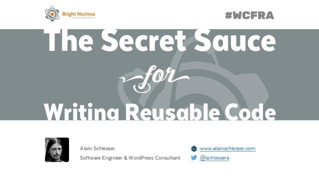 The Secret Sauce Writing Reusable Code Alain Schlesser www.alainschlesser.com Software Engineer & WordPress Consultant @sc...