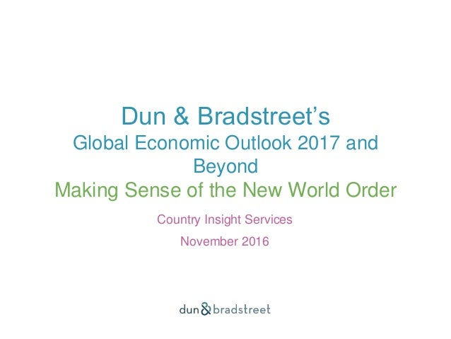 Dun & Bradstreet's Global Economic Outlook 2017 and Beyond Making Sense of the New World Order Country Insight Services No...