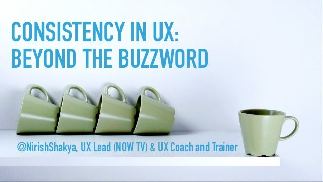 CONSISTENCY IN UX: BEYOND THE BUZZWORD @NirishShakya, UX Lead (NOW TV) & UX Coach and Trainer
