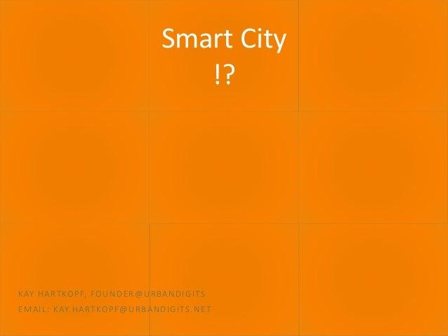 September 2016 SMART CITY 1 Smart City !? KAY HARTKOPF, FOUNDER@URBANDIGITS EMAIL: KAY.HARTKOPF@URBANDIGITS.NET