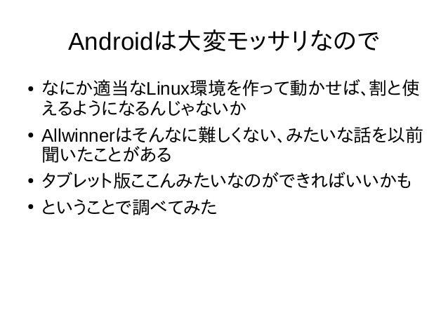 Androidは大変モッサリなので ● なにか適当なLinux環境を作って動かせば、割と使 えるようになるんじゃないか ● Allwinnerはそんなに難しくない、みたいな話を以前 聞いたことがある ● タブレット版ここんみたいなのができればい...