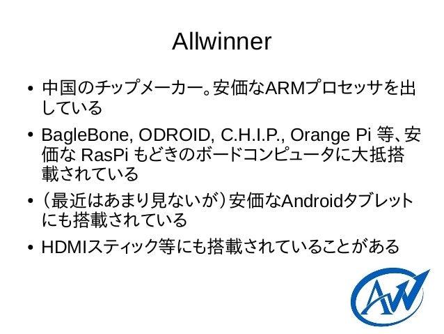Allwinner ● 中国のチップメーカー。安価なARMプロセッサを出 している ● BagleBone, ODROID, C.H.I.P., Orange Pi 等、安 価な RasPi もどきのボードコンピュータに大抵搭 載されている ●...
