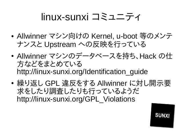 linux-sunxi コミュニティ ● Allwinner マシン向けの Kernel, u-boot 等のメンテ ナンスと Upstream への反映を行っている ● Allwinner マシンのデータベースを持ち、Hack の仕 方などを...