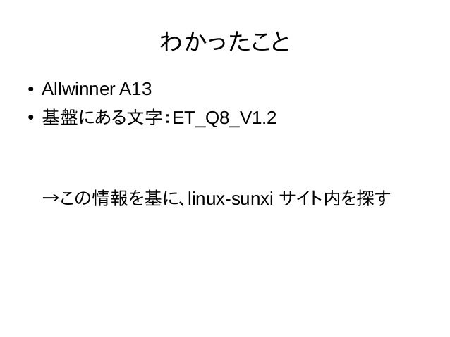 わかったこと ● Allwinner A13 ● 基盤にある文字:ET_Q8_V1.2 →この情報を基に、linux-sunxi サイト内を探す