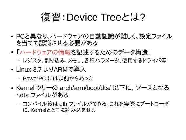 復習:Device Treeとは? ● PCと異なり、ハードウェアの自動認識が難しく、設定ファイル を当てて認識させる必要がある ● 「ハードウェアの情報を記述するためのデータ構造」 – レジスタ、割り込み、メモリ、各種パラメータ、使用するドラ...