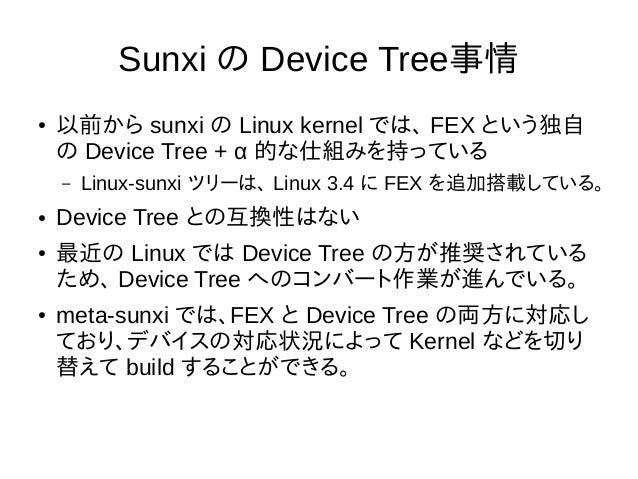 Sunxi の Device Tree事情 ● 以前から sunxi の Linux kernel では、 FEX という独自 の Device Tree + α 的な仕組みを持っている – Linux-sunxi ツリーは、 Linux 3....