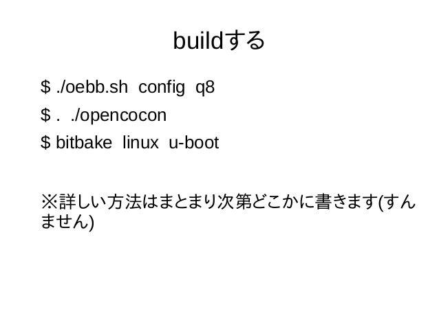 buildする $ ./oebb.sh config q8 $ . ./opencocon $ bitbake linux u-boot ※詳しい方法はまとまり次第どこかに書きます(すん ません)