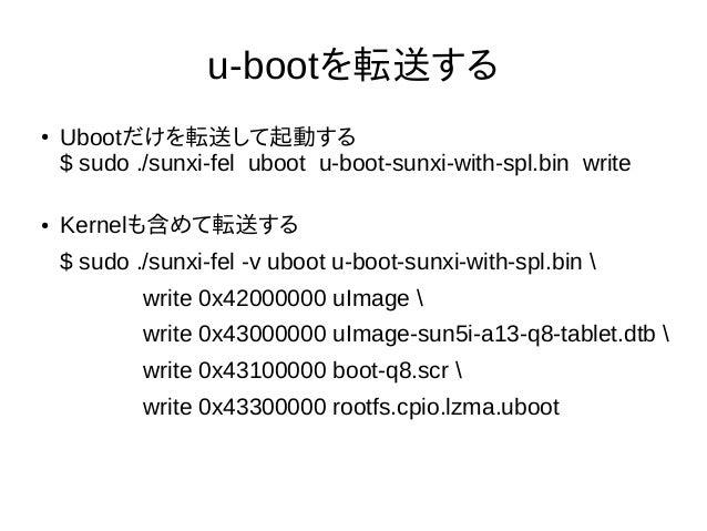 u-bootを転送する ● Ubootだけを転送して起動する $ sudo ./sunxi-fel uboot u-boot-sunxi-with-spl.bin write ● Kernelも含めて転送する $ sudo ./sunxi-fe...