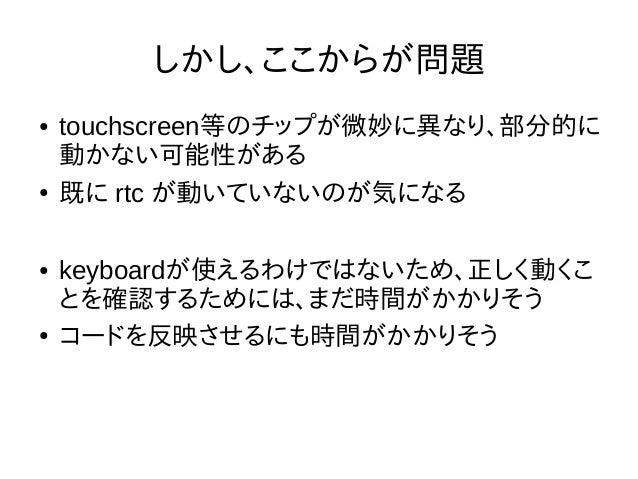 しかし、ここからが問題 ● touchscreen等のチップが微妙に異なり、部分的に 動かない可能性がある ● 既に rtc が動いていないのが気になる ● keyboardが使えるわけではないため、正しく動くこ とを確認するためには、まだ時間...