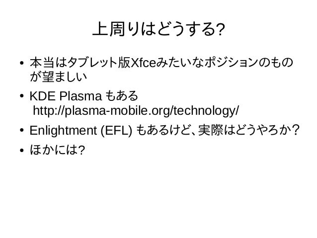 上周りはどうする? ● 本当はタブレット版Xfceみたいなポジションのもの が望ましい ● KDE Plasma もある http://plasma-mobile.org/technology/ ● Enlightment (EFL) もあるけ...
