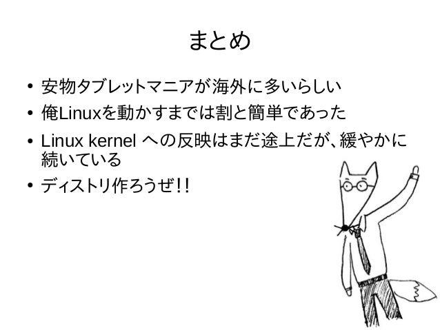 まとめ ● 安物タブレットマニアが海外に多いらしい ● 俺Linuxを動かすまでは割と簡単であった ● Linux kernel への反映はまだ途上だが、緩やかに 続いている ● ディストリ作ろうぜ!!