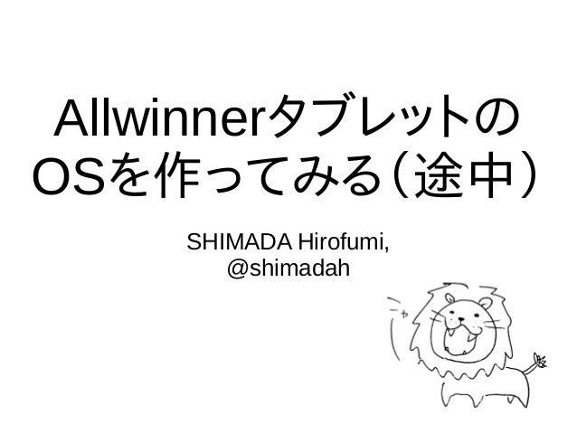 Allwinnerタブレットの OSを作ってみる(途中) SHIMADA Hirofumi, @shimadah