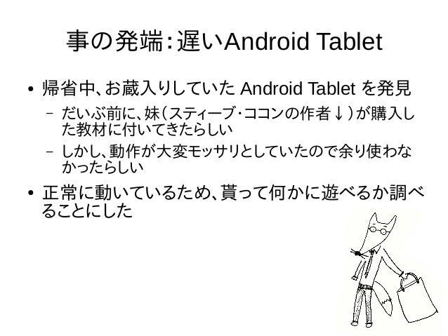 事の発端:遅いAndroid Tablet ● 帰省中、お蔵入りしていた Android Tablet を発見 – だいぶ前に、妹(スティーブ・ココンの作者↓)が購入し た教材に付いてきたらしい – しかし、動作が大変モッサリとしていたので余り...