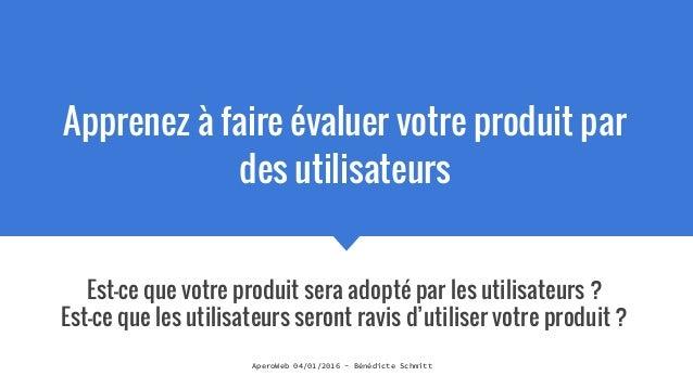 AperoWeb 04/01/2016 - Bénédicte Schmitt Apprenez à faire évaluer votre produit par des utilisateurs Est-ce que votre produ...