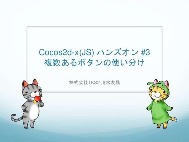 Cocos2d-x(JS) ハンズオン #3 複数あるボタンの使い分け 株式会社TKS2 清水友晶