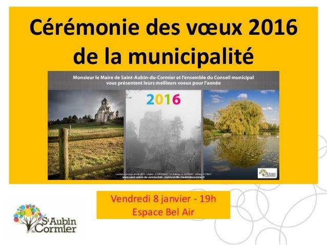 Cérémonie des vœux 2016 de la municipalité 20h30 – Espace Bel Air Vendredi 8 janvier - 19h Espace Bel Air