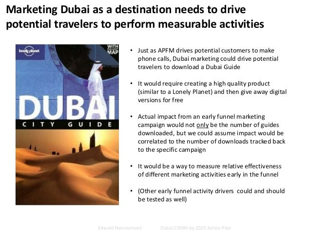 Marketing Dubai as a destination needs to drive potential travelers to perform measurable activities • Just as APFM drives...