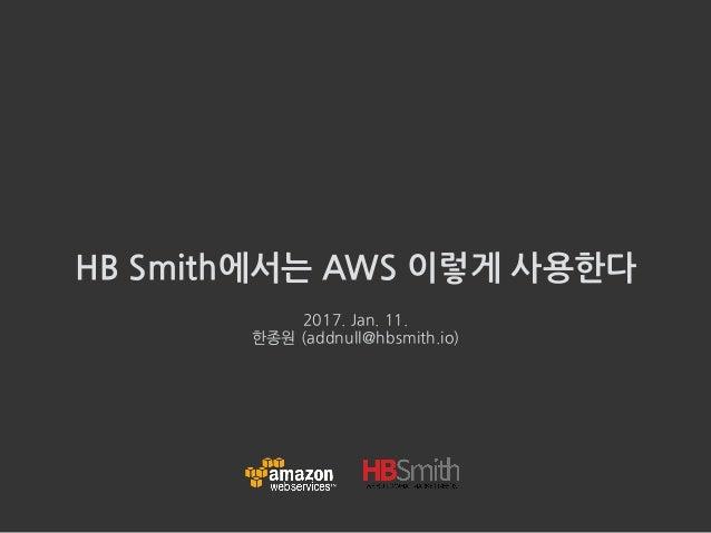 HB Smith에서는 AWS 이렇게 사용한다 2017. Jan. 11. 한종원 (addnull@hbsmith.io)