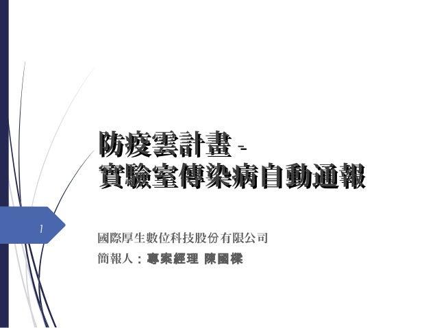 防疫雲計畫防疫雲計畫 -- 實驗室傳染病自動通報實驗室傳染病自動通報 國際厚生數位科技股 有限公司份 簡報人:專案經理 陳國樑 1
