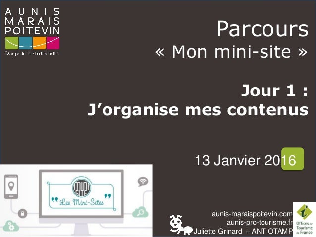 aunis-maraispoitevin.com aunis-pro-tourisme.fr Juliette Grinard – ANT OTAMP Parcours « Mon mini-site » Jour 1 : J'organise...