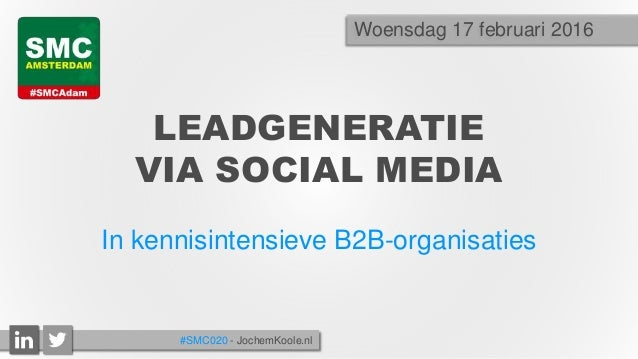 LEADGENERATIE VIA SOCIAL MEDIA In kennisintensieve B2B-organisaties Woensdag 17 februari 2016 #SMC020 - JochemKoole.nl