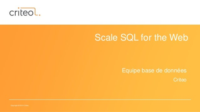 Copyright © 2014 Criteo Scale SQL for the Web Equipe base de données Criteo