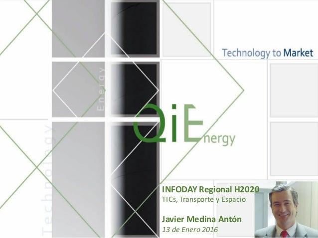 INFODAY  Regional  H2020 TICs,  Transporte y  Espacio Javier  Medina  Antón 13  de  Enero 2016