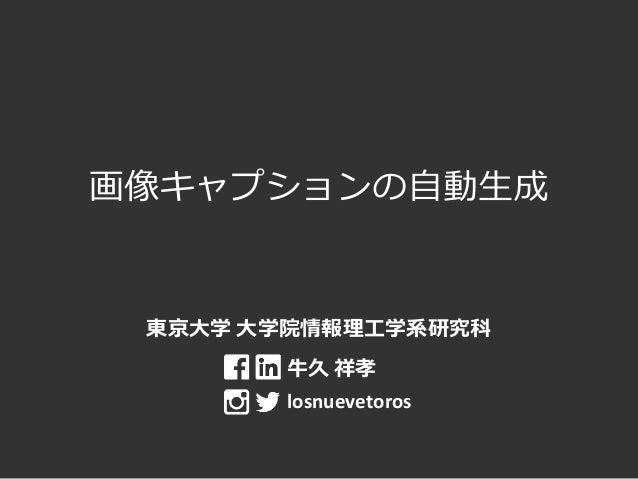 画像キャプションの自動生成 東京大学 大学院情報理工学系研究科 牛久 祥孝 losnuevetoros