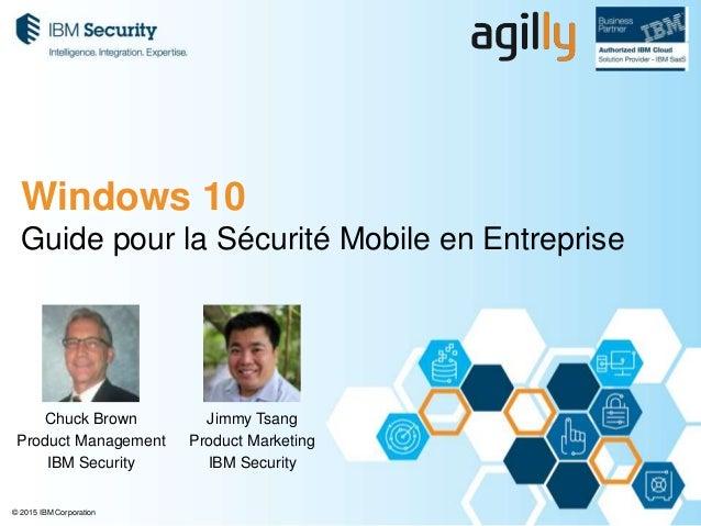 © 2015 IBM Corporation Guide pour la Sécurité Mobile en Entreprise Chuck Brown Product Management IBM Security Windows 10 ...