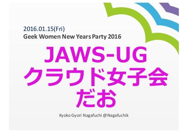 JAWS-‐‑‒UG クラウド⼥女女⼦子会 だおKyoko  Gyori Nagafuchi  @Nagafuchik 2016.01.15(Fri)   Geek  Women  New  Years  Party...