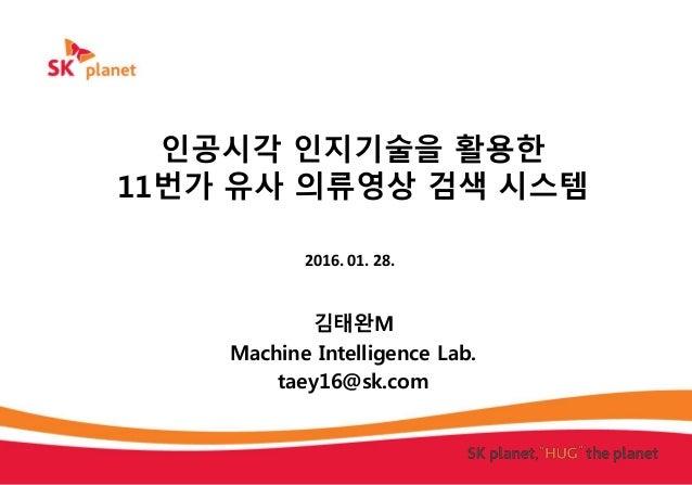 인공시각 인지기술을 활용한 11번가 유사 의류영상 검색 시스템 김태완M Machine Intelligence Lab. taey16@sk.com 2016. 01. 28.