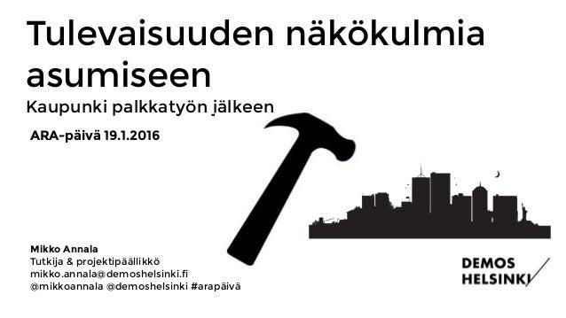 Tulevaisuuden näkökulmia asumiseen Kaupunki palkkatyön jälkeen Mikko Annala Tutkija & projektipäällikkö mikko.annala@demo...