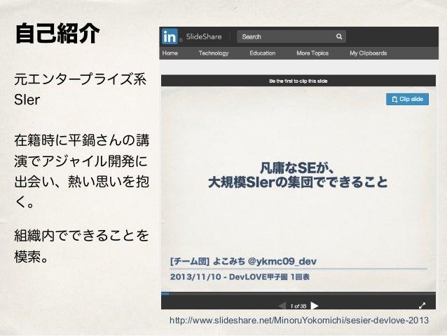 自己紹介 元エンタープライズ系 SIer  在籍時に平鍋さんの講 演でアジャイル開発に 出会い、熱い思いを抱 く。 組織内でできることを 模索。 http://www.slideshare.net/MinoruYokomichi/sesie...