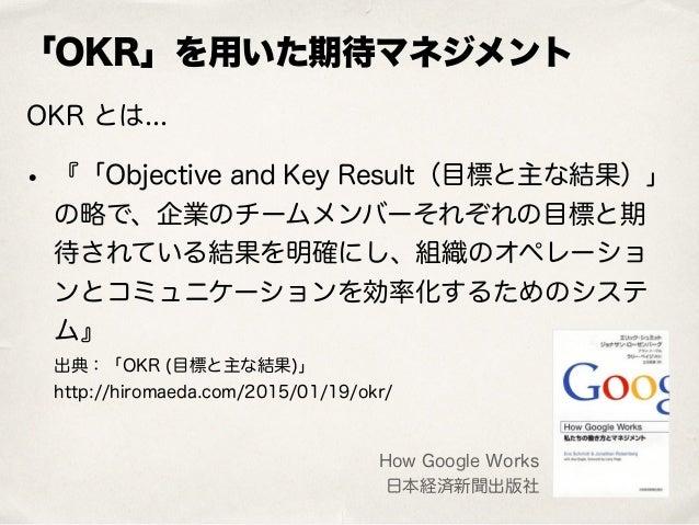 「OKR」を用いた期待マネジメント OKR とは... • 『「Objective and Key Result(目標と主な結果)」 の略で、企業のチームメンバーそれぞれの目標と期 待されている結果を明確にし、組織のオペレーショ ンとコミュニケ...