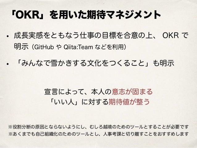 「OKR」を用いた期待マネジメント • 成長実感をともなう仕事の目標を合意の上、 OKR で 明示(GitHub や Qiita:Team などを利用) • 「みんなで雪かきする文化をつくること」も明示 宣言によって、本人の意志が固まる 「い...