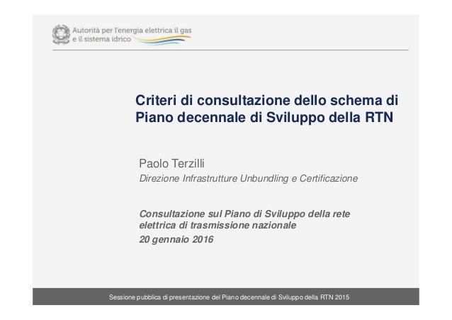 Criteri di consultazione dello schema di Piano decennale di Sviluppo della RTN Paolo Terzilli Direzione Infrastrutture Unb...