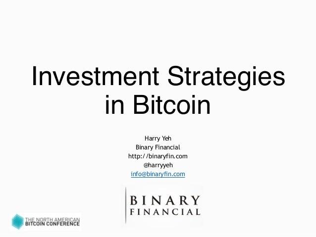 Investment Strategies in Bitcoin Harry Yeh Binary Financial http://binaryfin.com @harryyeh info@binaryfin.com