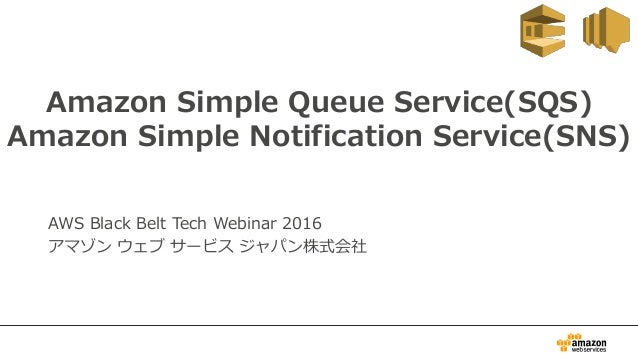 Amazon Simple Queue Service(SQS) Amazon Simple Notification Service(SNS) AWS Black Belt Tech Webinar 2016 アマゾン ウェブ サービス ジャ...