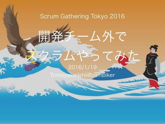 開発チーム外で スクラムやってみた 2016/1/19 Tomoyasu Ishii@zambiker Scrum Gathering Tokyo 2016