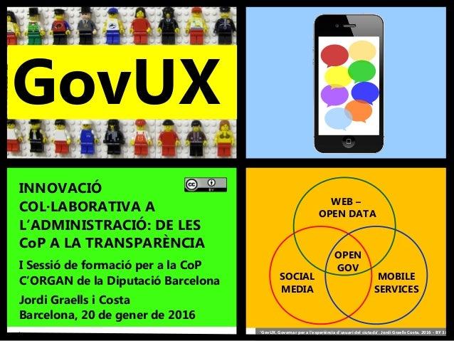 1 'GovUX. Governar per a l'experiència d'usuari del ciutadà'. Jordi Graells Costa. 2016 - BY 3.0 GovUX OPEN GOV WEB – OPEN...