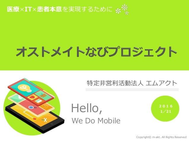 医療×IT×患者本意を実現するために Hello, We Do Mobile Copyright© m-akt. All Rights Reserved 特定非営利活動法人 エムアクト 2016 1/21