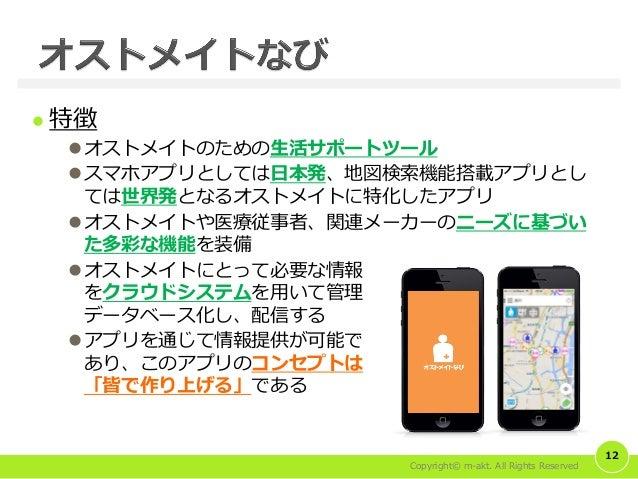 Copyright© m-akt. All Rights Reserved  特徴 オストメイトのための生活サポートツール スマホアプリとしては日本発、地図検索機能搭載アプリとし ては世界発となるオストメイトに特化したアプリ オストメイ...