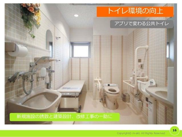 Copyright© m-akt. All Rights Reserved 16 トイレ環境の向上 新規施設の誘致と建築設計、改修工事の一助に アプリで変わる公共トイレ