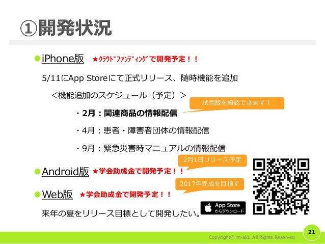 Copyright© m-akt. All Rights Reserved iPhone版 5/11にApp Storeにて正式リリース、随時機能を追加 <機能追加のスケジュール(予定)> ・2月:関連商品の情報配信 ・4月:患者・障害者団体...